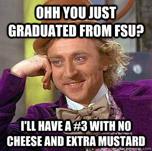 Ohh you just graduated from FSU? I'll have a #3 with no cheese and extra mustard - Ohh you just graduated from FSU? I'll have a #3 with no cheese and extra mustard  Condescending Wonka