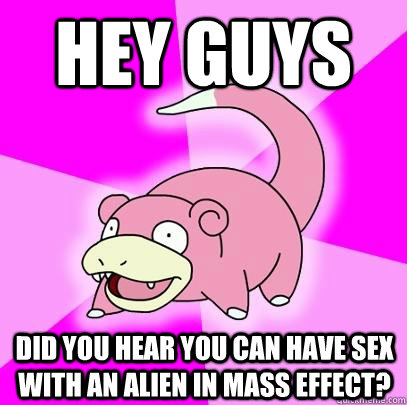 Hey guys Did you hear you can have sex with an alien in Mass Effect? - Hey guys Did you hear you can have sex with an alien in Mass Effect?  Slowpoke