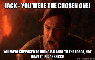 Jack - you were the chosen one! You were supposed to bring balance to the force, not leave it in darkness!
