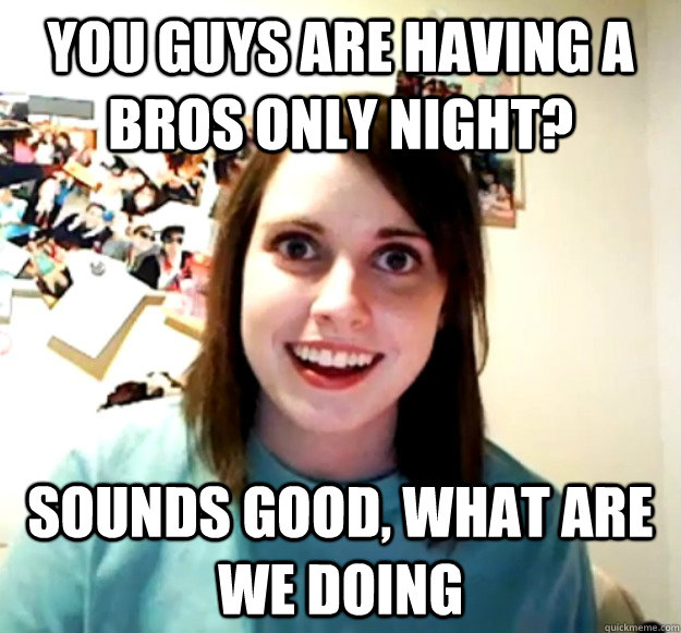 You guys are having a bros only night? Sounds good, What are we doing  Overly Attached Girlfriend