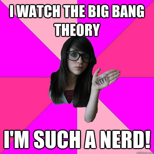 I watch the Big Bang Theory I'm such a nerd!  Idiot Nerd Girl