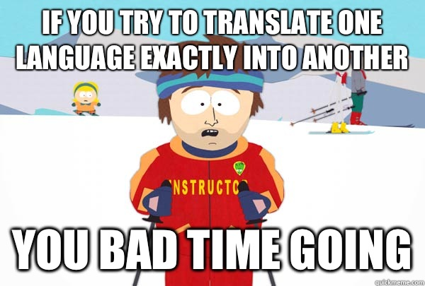 If you try to translate one language exactly into another You bad time going - If you try to translate one language exactly into another You bad time going  Super Cool Ski Instructor