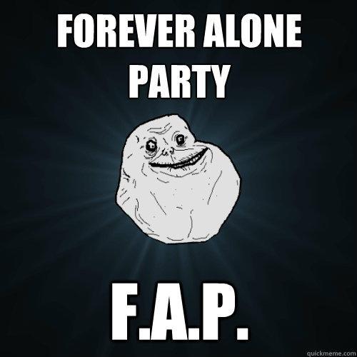 Forever alone party F.a.p. - Forever alone party F.a.p.  Forever Alone