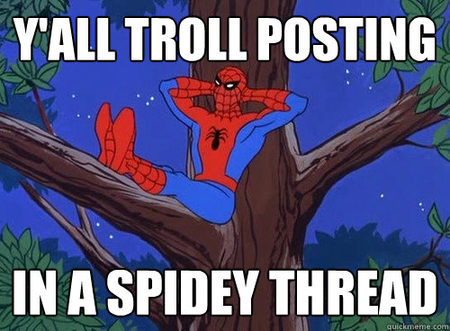Y'ALL TROLL posting IN A SPIDEY THREAD