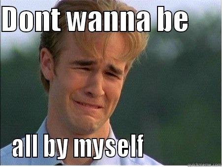 Don't wanna be - DONT WANNA BE       ALL BY MYSELF               1990s Problems