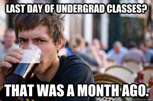 Last Day of UnderGrad classes? That was a month ago. - Last Day of UnderGrad classes? That was a month ago.  Lazy College Senior