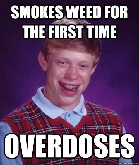 Smokes weed for the first time Overdoses - Smokes weed for the first time Overdoses  Bad Luck Brian