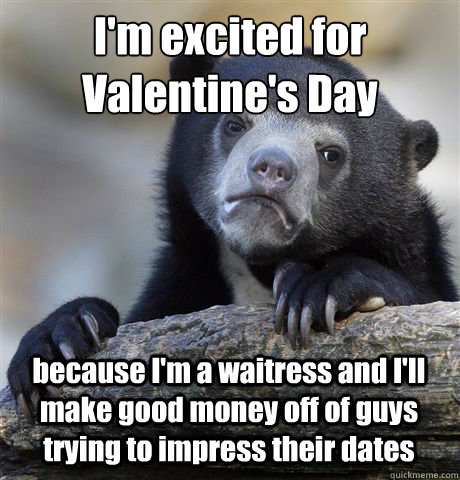 I'm excited for Valentine's Day because I'm a waitress and I'll make good money off of guys trying to impress their dates - I'm excited for Valentine's Day because I'm a waitress and I'll make good money off of guys trying to impress their dates  Misc