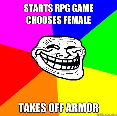 starts rpg game chooses female takes off armor  Troll Face