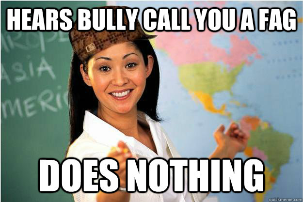 hears bully call you a fag does nothing - hears bully call you a fag does nothing  Scumbag Teacher