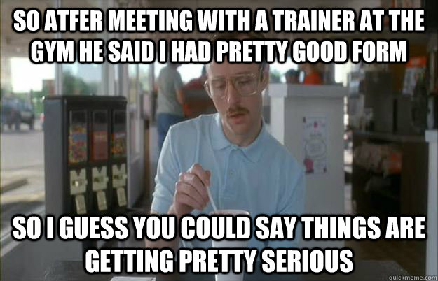 So atfer meeting with a trainer at the gym he said I had pretty good form So i guess you could say things are getting pretty serious - So atfer meeting with a trainer at the gym he said I had pretty good form So i guess you could say things are getting pretty serious  Gettin Pretty Serious