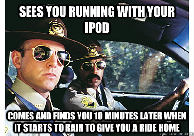 Sees you running with your iPod comes and finds you 10 minutes later when it starts to rain to give you a ride home - Sees you running with your iPod comes and finds you 10 minutes later when it starts to rain to give you a ride home  Good Guy Cop