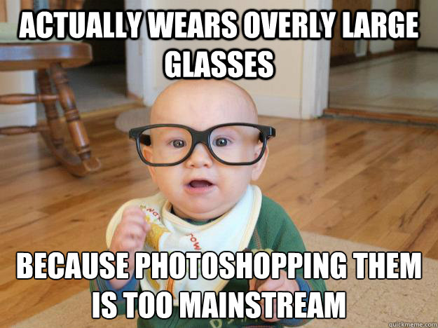 actually wears overly large glasses Because Photoshopping them is too mainstream