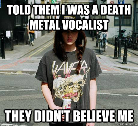 Told them I was a death metal vocalist They didn't believe me  Female Metal Problems