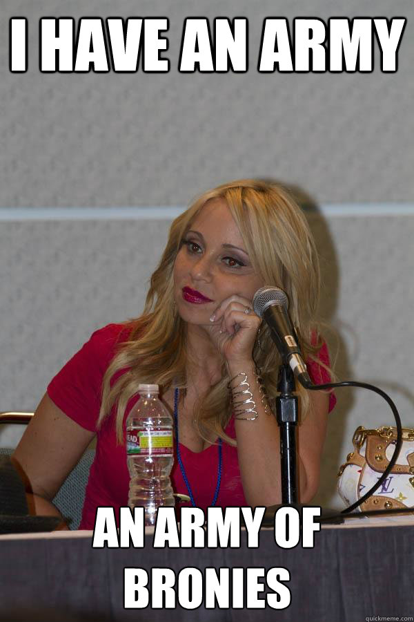 i have an army an army of bronies  Tara Strong
