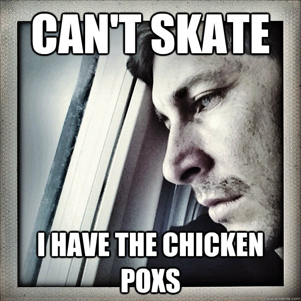 can't skate i have the chicken poxs