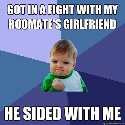 Got in a Fight With my Roomate's Girlfriend he sided with me - Got in a Fight With my Roomate's Girlfriend he sided with me  Success Kid