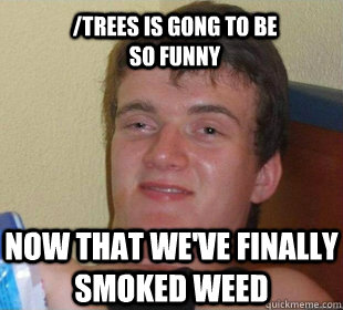 now that we've finally smoked weed /trees is gong to be so funny
