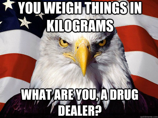 You weigh things in Kilograms What are you, a drug dealer? - You weigh things in Kilograms What are you, a drug dealer?  Patriotic Eagle