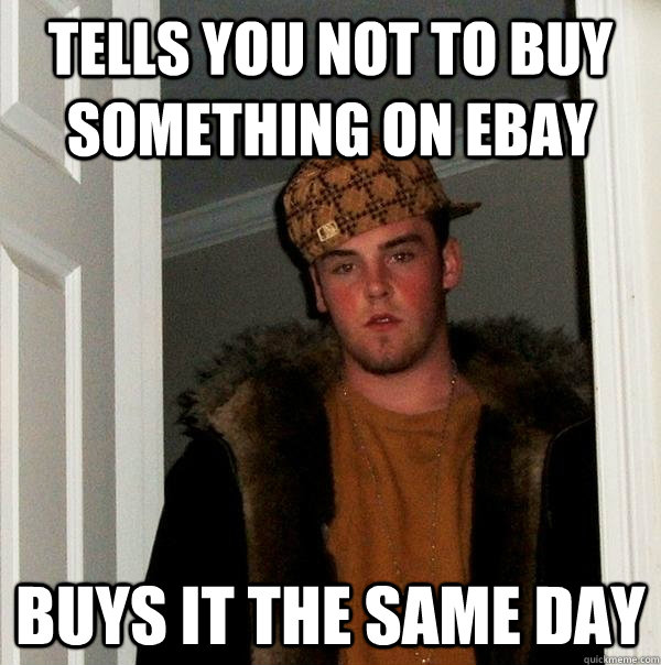 Tells you not to buy something on ebay Buys it the same day - Tells you not to buy something on ebay Buys it the same day  Scumbag Steve
