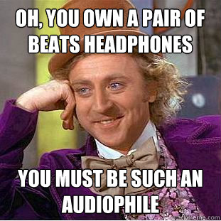 Oh, you own a pair of Beats Headphones You must be such an Audiophile - Oh, you own a pair of Beats Headphones You must be such an Audiophile  Condescending Wonka