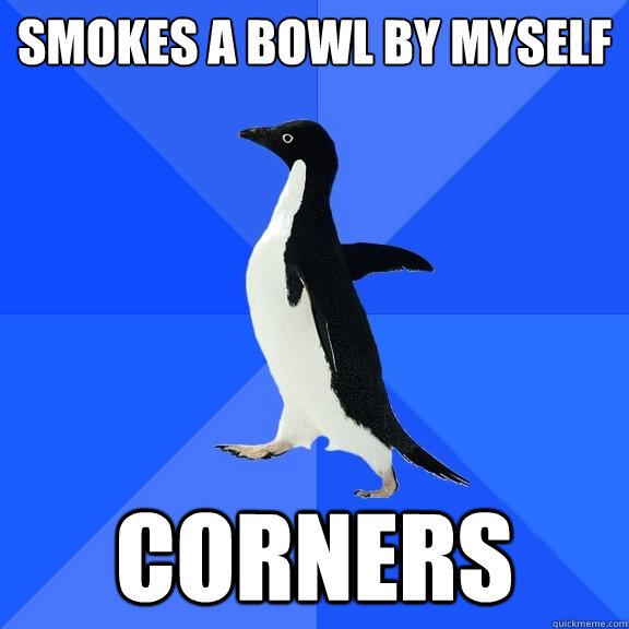 smokes a bowl by myself corners - smokes a bowl by myself corners  Socially Awkward Penguin