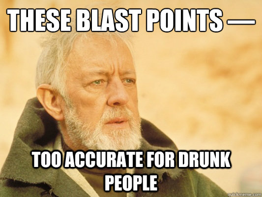 these blast points — too accurate for drunk people - these blast points — too accurate for drunk people  Obi Wan