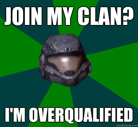 JOIN MY CLAN? I'M OVERQUALIFIED