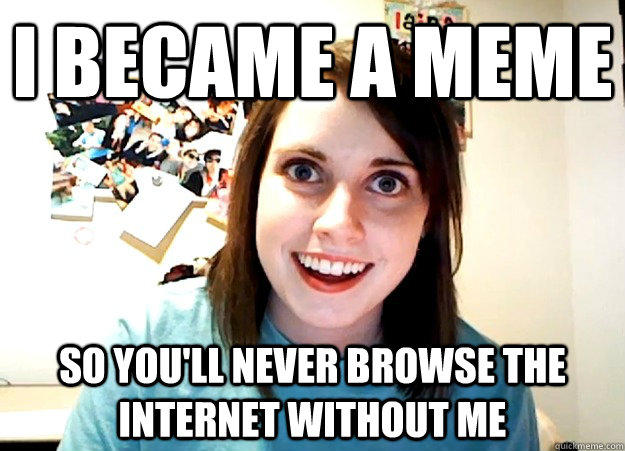 i became a meme  so you'll never browse the internet without me - i became a meme  so you'll never browse the internet without me  Overly Attached Girlfriend