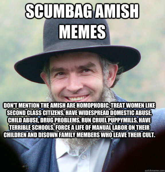 Scumbag Amish Memes Don't mention the Amish are homophobic, treat women like second class citizens, have widespread domestic abuse, child abuse, drug problems, run cruel puppymills, have terrible schools, force a life of manual labor on their children and