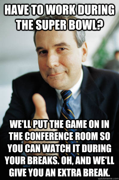 have to work during the super bowl? we'll put the game on in the conference room so you can watch it during your breaks. Oh, and we'll give you an extra break. - have to work during the super bowl? we'll put the game on in the conference room so you can watch it during your breaks. Oh, and we'll give you an extra break.  Good Guy Boss
