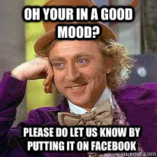 oh your in a good mood? please do let us know by putting it on facebook