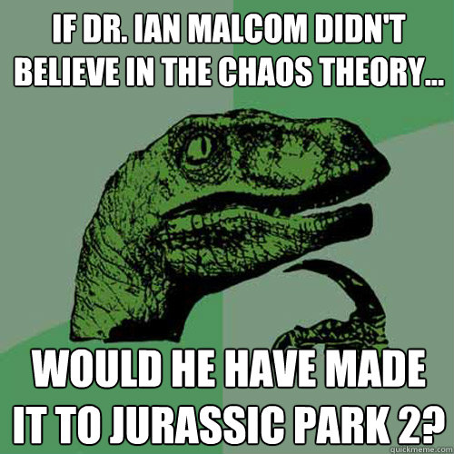 If Dr. Ian Malcom didn't believe in the Chaos Theory... Would he have made it to Jurassic Park 2? - If Dr. Ian Malcom didn't believe in the Chaos Theory... Would he have made it to Jurassic Park 2?  Philosoraptor