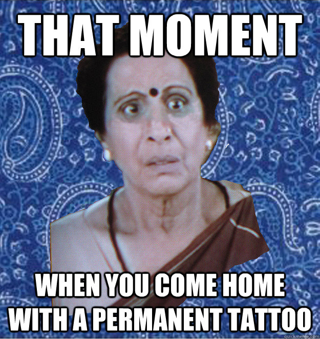 that moment when you come home with a permanent tattoo   Pushy Indian Aunty