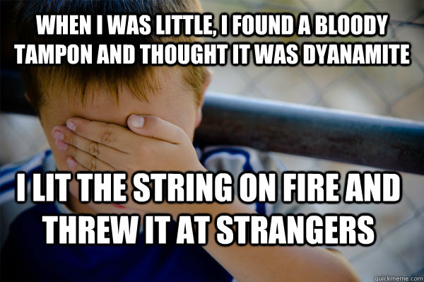 When I was little, I found a bloody tampon and thought it was dyanamite I lit the string on fire and threw it at strangers  Confession kid