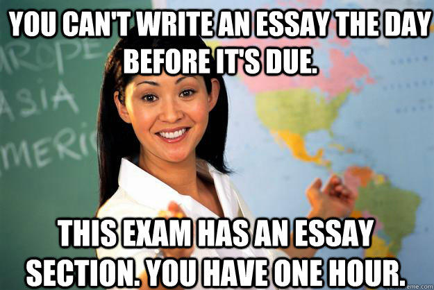 You can't write an essay the day before it's due. This exam has an essay section. You have one hour. - You can't write an essay the day before it's due. This exam has an essay section. You have one hour.  Unhelpful High School Teacher