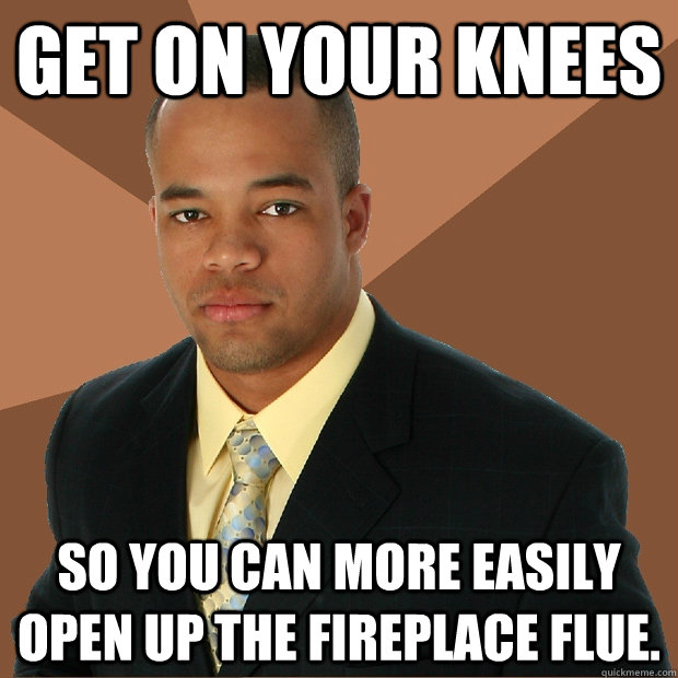 get on your knees  so you can more easily open up the fireplace flue. - get on your knees  so you can more easily open up the fireplace flue.  Successful Black Man