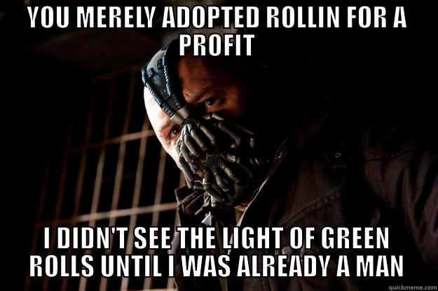 YOU MERELY ADOPTED ROLLIN FOR A PROFIT I DIDN'T SEE THE LIGHT OF GREEN ROLLS UNTIL I WAS ALREADY A MAN Angry Bane