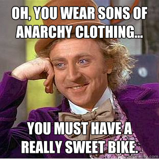 Oh, you wear Sons Of Anarchy clothing... You must have a really sweet bike. - Oh, you wear Sons Of Anarchy clothing... You must have a really sweet bike.  Condescending Wonka