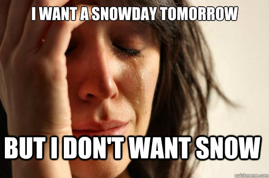 I want a snowday tomorrow but i don't want snow - I want a snowday tomorrow but i don't want snow  First World Problems