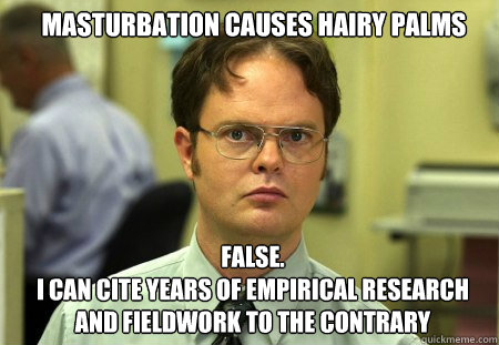 Masturbation causes hairy palms FALSE.   I can cite years of empirical research and fieldwork to the contrary  Schrute
