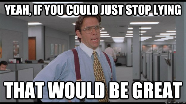 Yeah, if you could just stop lying That would be great - Yeah, if you could just stop lying That would be great  Office Space Lumbergh HD