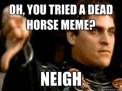 Oh, you tried a dead horse meme? Neigh - Oh, you tried a dead horse meme? Neigh  Downvoting Roman