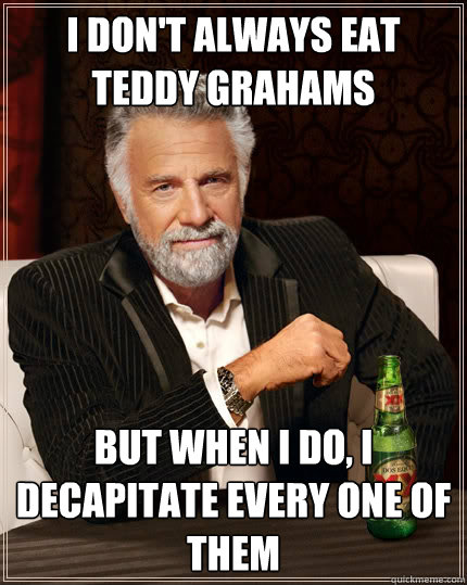 i don't always eat teddy grahams But when i do, I decapitate every one of them - i don't always eat teddy grahams But when i do, I decapitate every one of them  The Most Interesting Man In The World