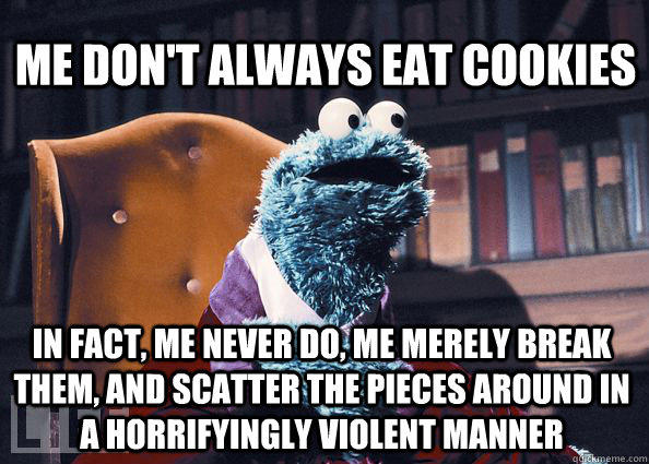 Me don't always eat cookies In fact, me never do, me merely break them, and scatter the pieces around in a horrifyingly violent manner - Me don't always eat cookies In fact, me never do, me merely break them, and scatter the pieces around in a horrifyingly violent manner  Cookieman