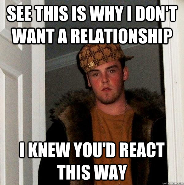 see this is why i don't want a relationship i knew you'd react this way - see this is why i don't want a relationship i knew you'd react this way  Scumbag Steve