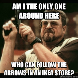 Am i the only one around here who can follow the arrows in an IKEA store? - Am i the only one around here who can follow the arrows in an IKEA store?  Am I The Only One Round Here