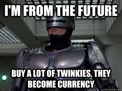 i'm from the future buy a lot of twinkies, they become currency