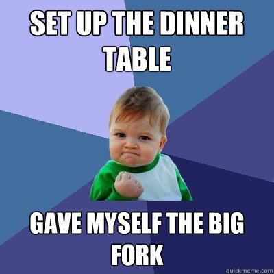Set up the dinner table gave myself the big fork  Success Kid