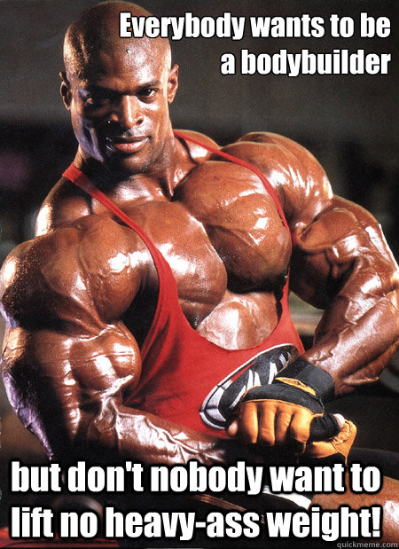 Everybody wants to be  a bodybuilder but don't nobody want to lift no heavy-ass weight!  Ronnie Coleman Misc